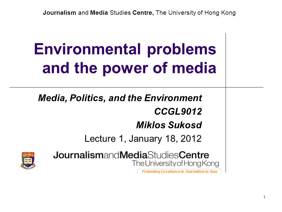 Journalism and Media Studies Centre, The University of Hong Kong 1 Environmental problems and the power of media Media, Politics, and the Environment CCGL9012 Miklos Sukosd Lecture 1, January 18, 2012