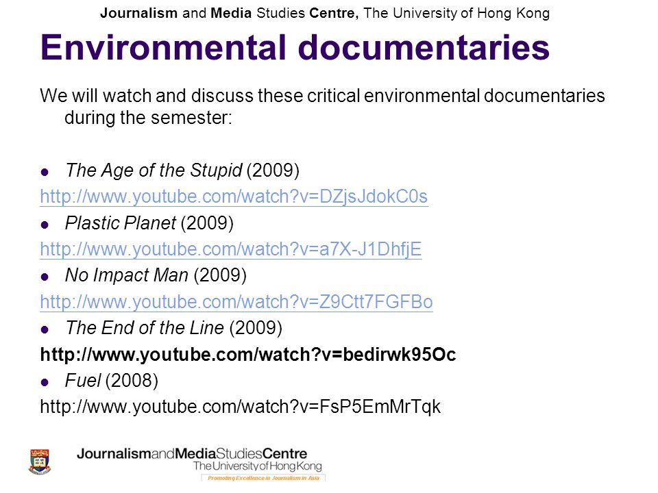 Journalism and Media Studies Centre, The University of Hong Kong Environmental documentaries We will watch and discuss these critical environmental documentaries during the semester: The Age of the Stupid (2009) http://www.youtube.com/watch v=DZjsJdokC0s Plastic Planet (2009) http://www.youtube.com/watch v=a7X-J1DhfjE No Impact Man (2009) http://www.youtube.com/watch v=Z9Ctt7FGFBo The End of the Line (2009) http://www.youtube.com/watch v=bedirwk95Oc Fuel (2008) http://www.youtube.com/watch v=FsP5EmMrTqk