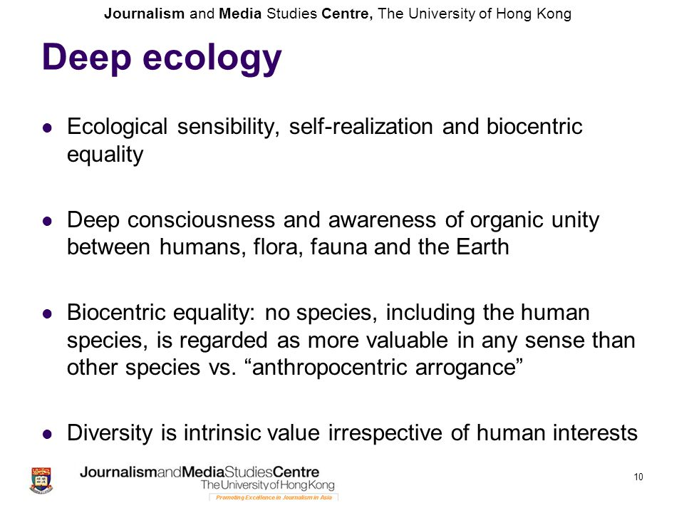 Journalism and Media Studies Centre, The University of Hong Kong Deep ecology Ecological sensibility, self-realization and biocentric equality Deep consciousness and awareness of organic unity between humans, flora, fauna and the Earth Biocentric equality: no species, including the human species, is regarded as more valuable in any sense than other species vs.