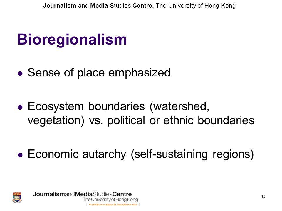 Journalism and Media Studies Centre, The University of Hong Kong Bioregionalism Sense of place emphasized Ecosystem boundaries (watershed, vegetation)
