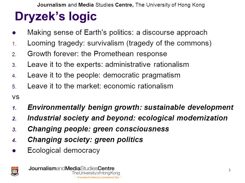 Journalism and Media Studies Centre, The University of Hong Kong 3 Dryzek's logic Making sense of Earth s politics: a discourse approach 1.