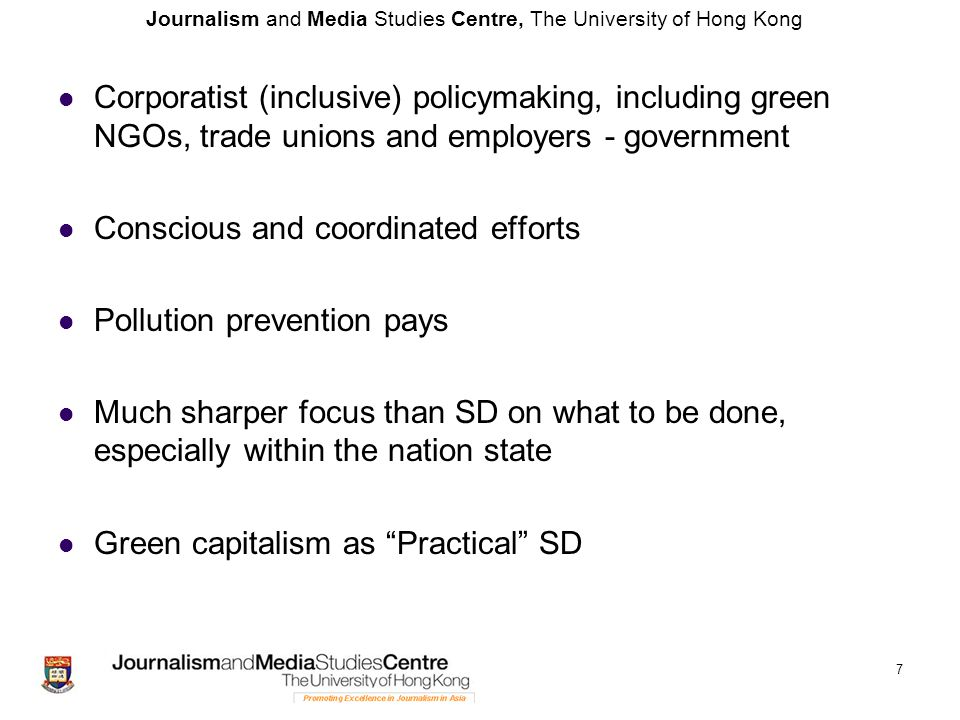 Journalism and Media Studies Centre, The University of Hong Kong Corporatist (inclusive) policymaking, including green NGOs, trade unions and employers - government Conscious and coordinated efforts Pollution prevention pays Much sharper focus than SD on what to be done, especially within the nation state Green capitalism as Practical SD 7