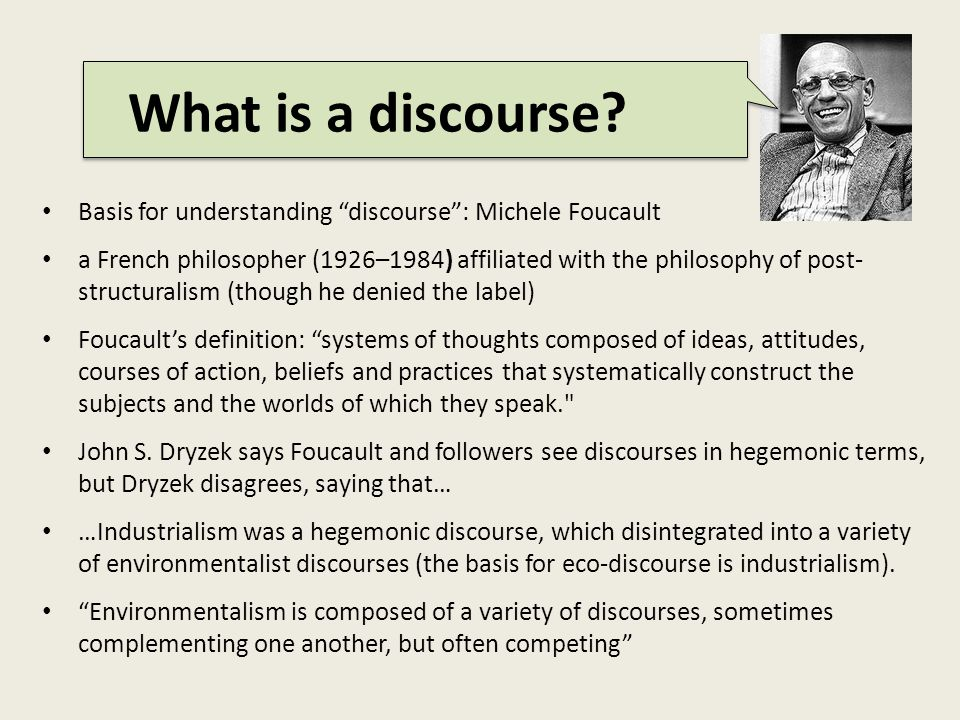 Basis for understanding discourse : Michele Foucault a French philosopher (1926–1984) affiliated with the philosophy of post- structuralism (though he denied the label) Foucault's definition: systems of thoughts composed of ideas, attitudes, courses of action, beliefs and practices that systematically construct the subjects and the worlds of which they speak. John S.
