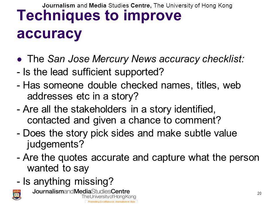 Journalism and Media Studies Centre, The University of Hong Kong 20 Techniques to improve accuracy The San Jose Mercury News accuracy checklist: - Is
