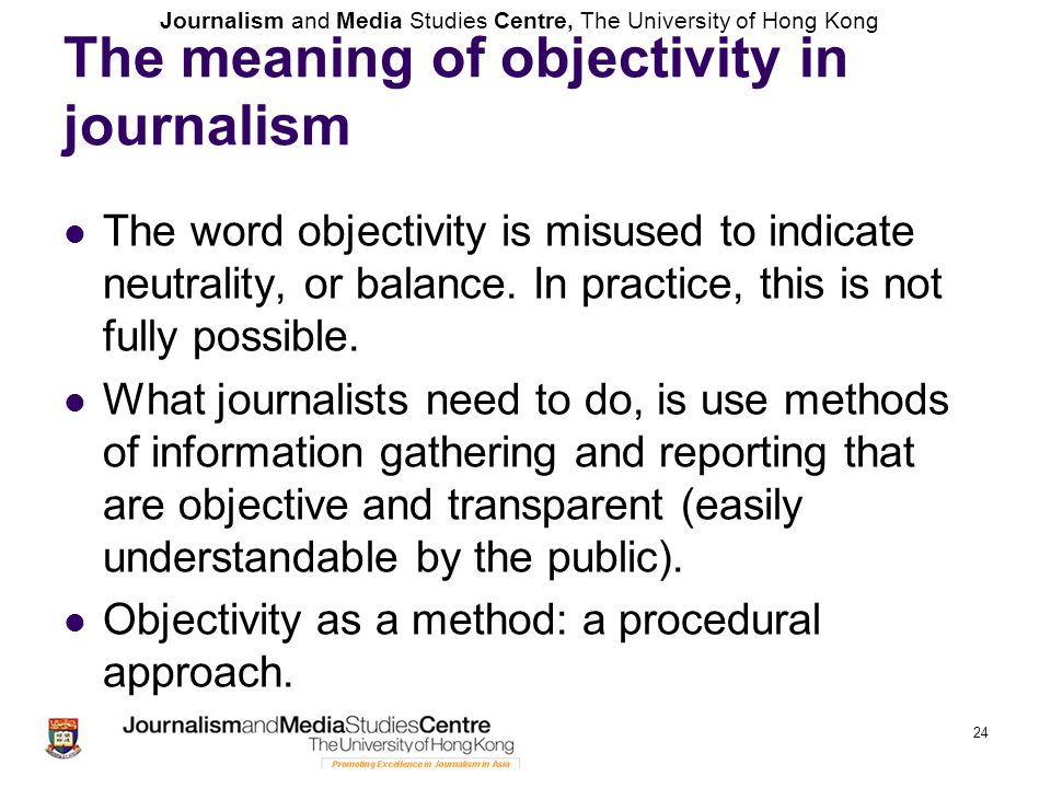 Journalism and Media Studies Centre, The University of Hong Kong 24 The meaning of objectivity in journalism The word objectivity is misused to indica