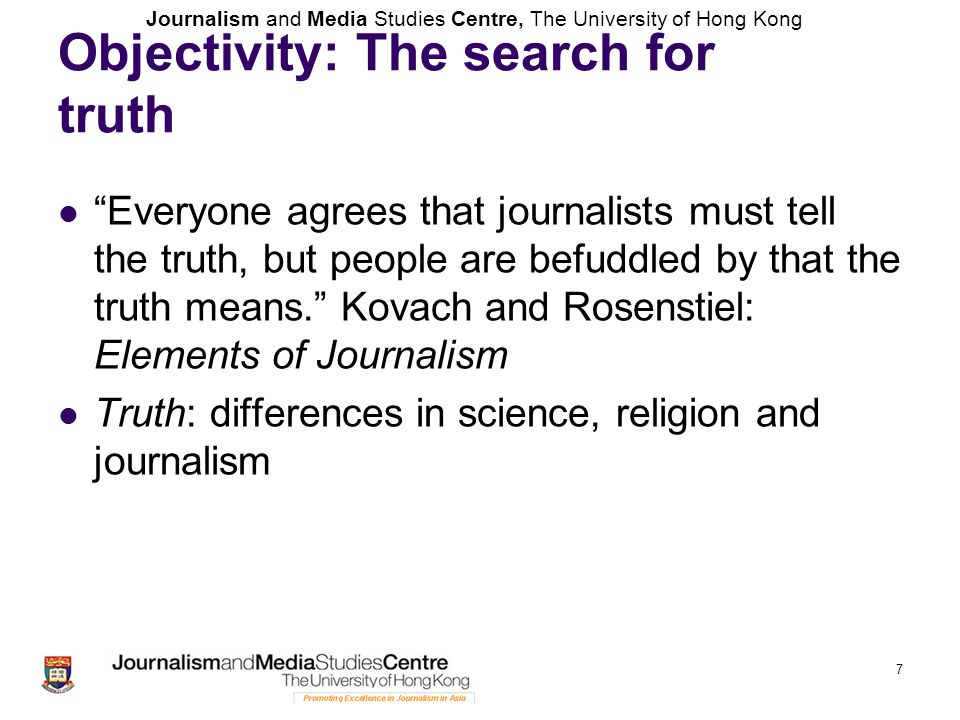 "Journalism and Media Studies Centre, The University of Hong Kong 7 Objectivity: The search for truth ""Everyone agrees that journalists must tell the t"