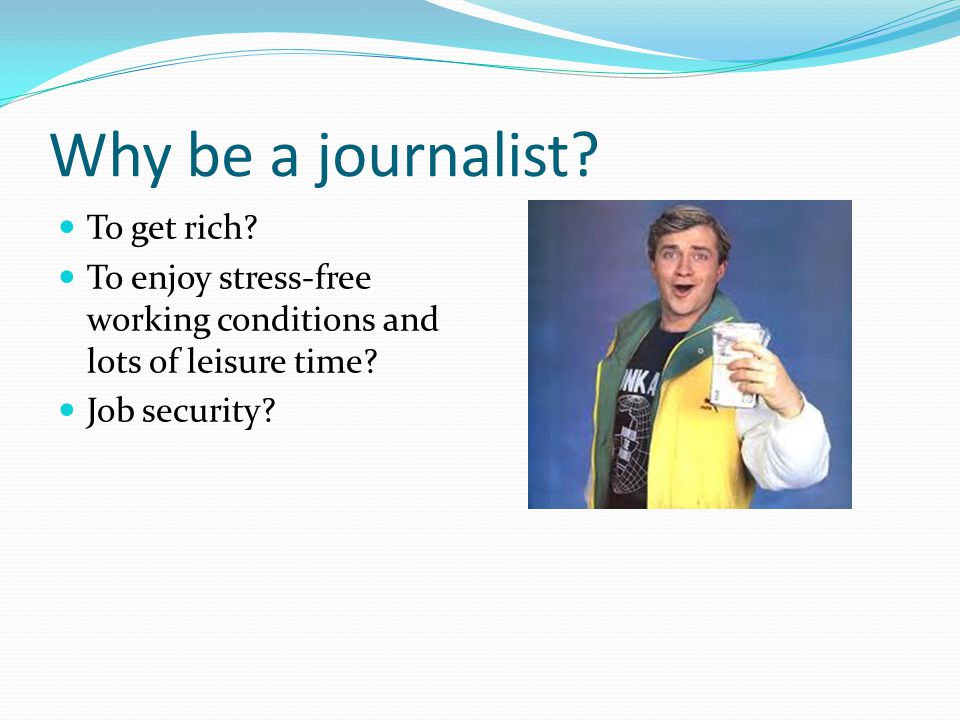 Why be a journalist. To get rich.