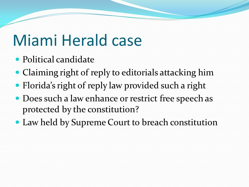 Miami Herald case Political candidate Claiming right of reply to editorials attacking him Florida's right of reply law provided such a right Does such a law enhance or restrict free speech as protected by the constitution.