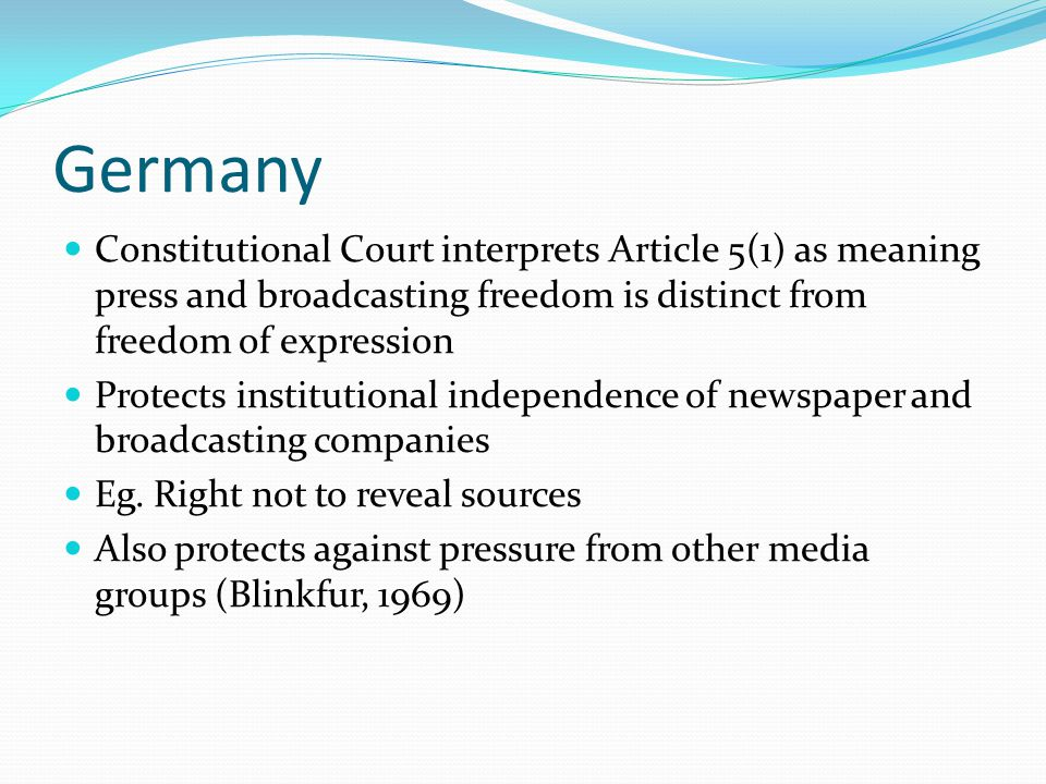 Germany Constitutional Court interprets Article 5(1) as meaning press and broadcasting freedom is distinct from freedom of expression Protects institutional independence of newspaper and broadcasting companies Eg.