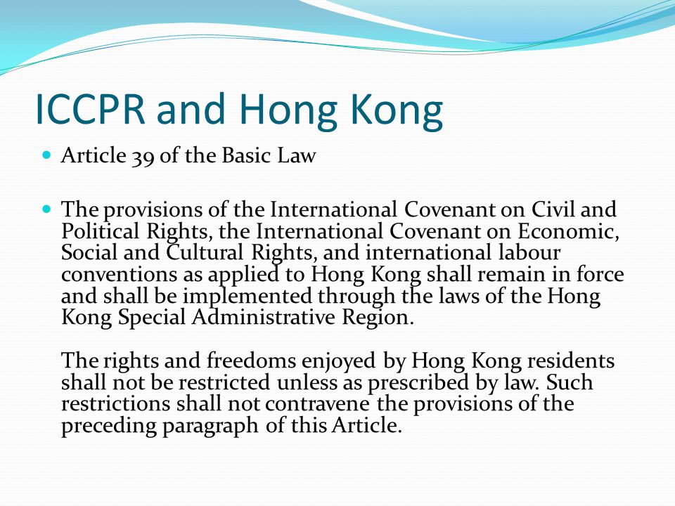 ICCPR and Hong Kong Article 39 of the Basic Law The provisions of the International Covenant on Civil and Political Rights, the International Covenant on Economic, Social and Cultural Rights, and international labour conventions as applied to Hong Kong shall remain in force and shall be implemented through the laws of the Hong Kong Special Administrative Region.