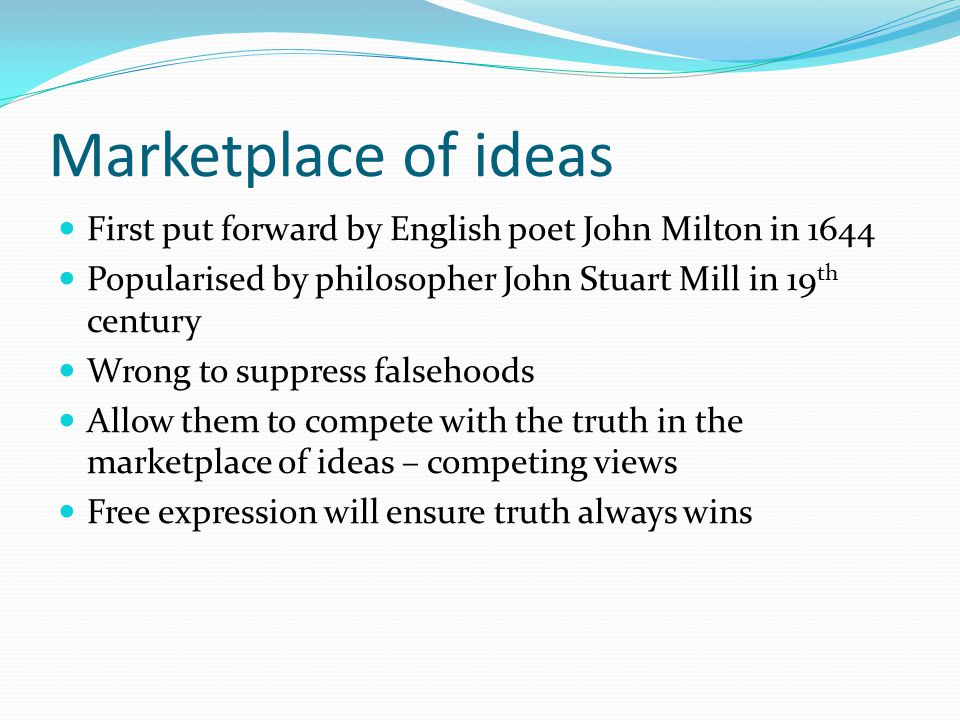 Marketplace of ideas First put forward by English poet John Milton in 1644 Popularised by philosopher John Stuart Mill in 19 th century Wrong to suppress falsehoods Allow them to compete with the truth in the marketplace of ideas – competing views Free expression will ensure truth always wins