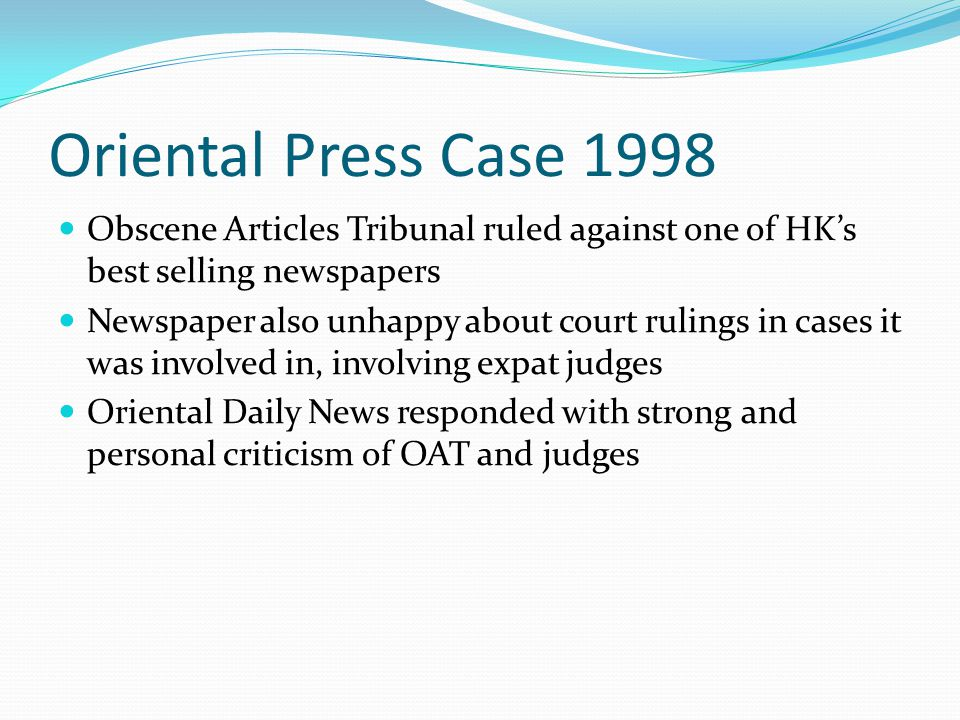 Oriental Press Case 1998 Obscene Articles Tribunal ruled against one of HK's best selling newspapers Newspaper also unhappy about court rulings in cases it was involved in, involving expat judges Oriental Daily News responded with strong and personal criticism of OAT and judges