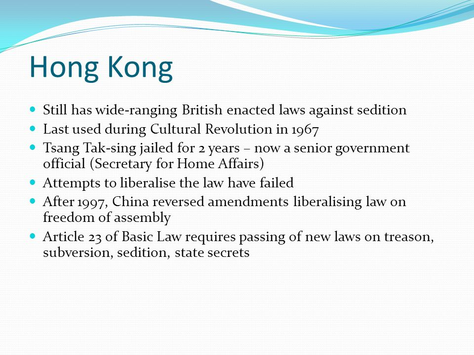 Hong Kong Still has wide-ranging British enacted laws against sedition Last used during Cultural Revolution in 1967 Tsang Tak-sing jailed for 2 years – now a senior government official (Secretary for Home Affairs) Attempts to liberalise the law have failed After 1997, China reversed amendments liberalising law on freedom of assembly Article 23 of Basic Law requires passing of new laws on treason, subversion, sedition, state secrets