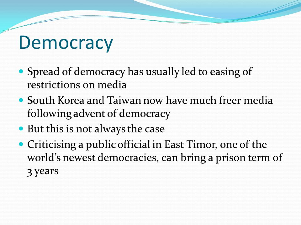 Democracy Spread of democracy has usually led to easing of restrictions on media South Korea and Taiwan now have much freer media following advent of democracy But this is not always the case Criticising a public official in East Timor, one of the world's newest democracies, can bring a prison term of 3 years