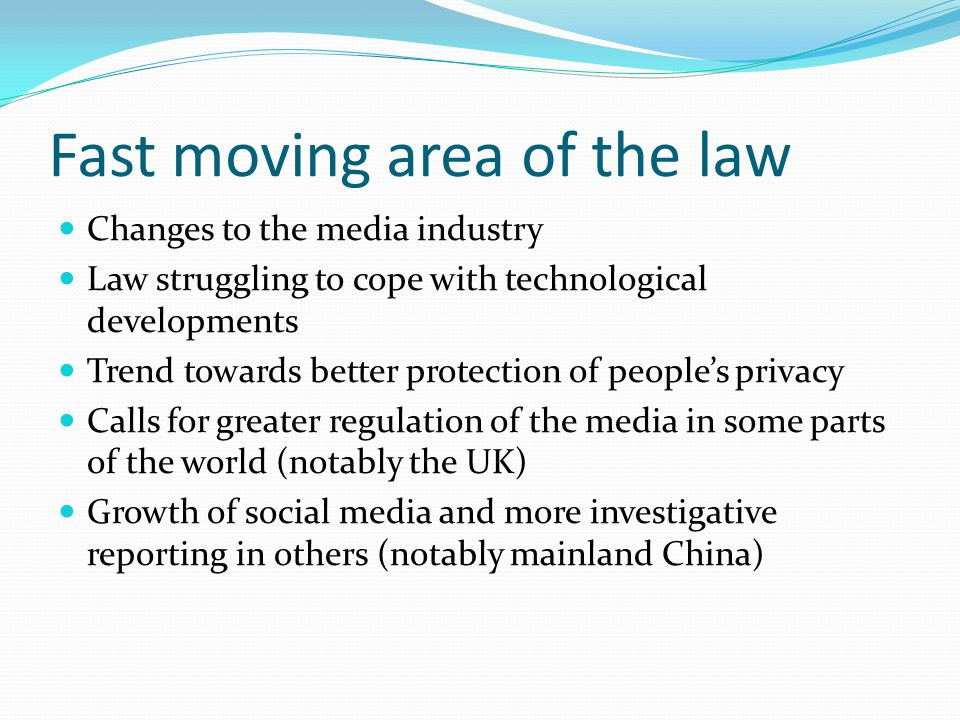 Fast moving area of the law Changes to the media industry Law struggling to cope with technological developments Trend towards better protection of people's privacy Calls for greater regulation of the media in some parts of the world (notably the UK) Growth of social media and more investigative reporting in others (notably mainland China)