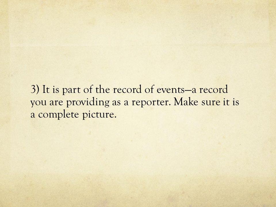3) It is part of the record of events—a record you are providing as a reporter. Make sure it is a complete picture.