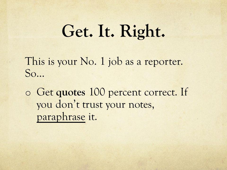 Get. It. Right. This is your No. 1 job as a reporter. So… o Get quotes 100 percent correct. If you don't trust your notes, paraphrase it.