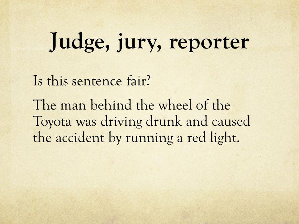 Judge, jury, reporter Is this sentence fair? The man behind the wheel of the Toyota was driving drunk and caused the accident by running a red light.