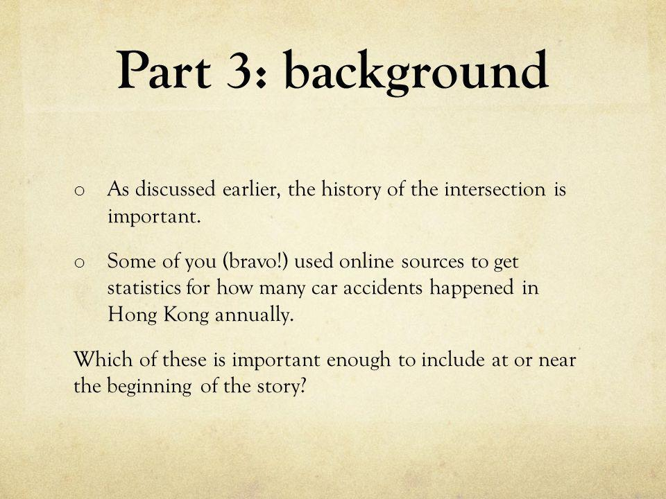 Part 3: background o As discussed earlier, the history of the intersection is important. o Some of you (bravo!) used online sources to get statistics