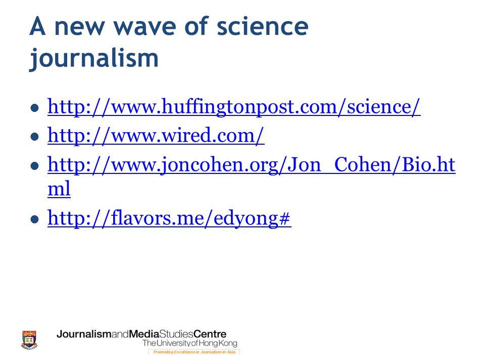 A new wave of science journalism http://www.huffingtonpost.com/science/ http://www.wired.com/ http://www.joncohen.org/Jon_Cohen/Bio.ht ml http://www.joncohen.org/Jon_Cohen/Bio.ht ml http://flavors.me/edyong#