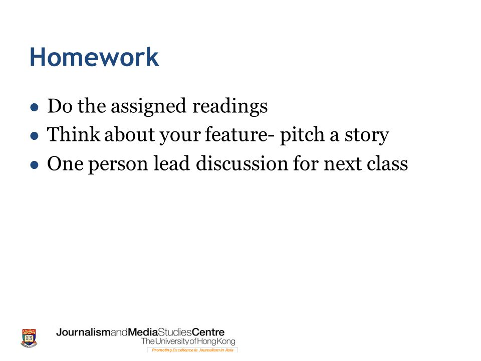 Homework Do the assigned readings Think about your feature- pitch a story One person lead discussion for next class