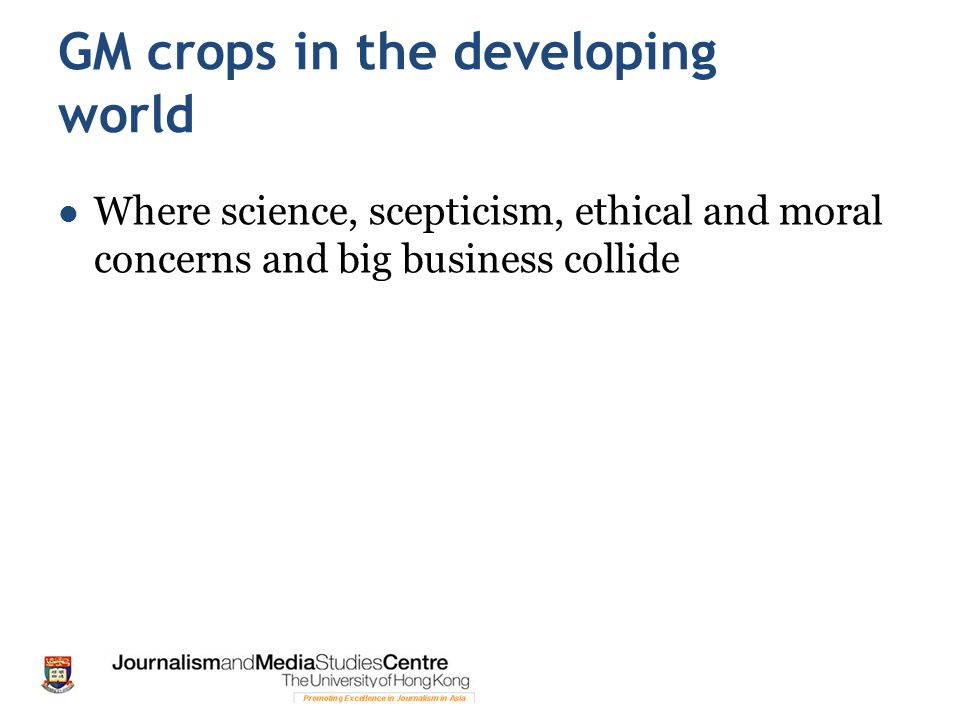 GM crops in the developing world Where science, scepticism, ethical and moral concerns and big business collide