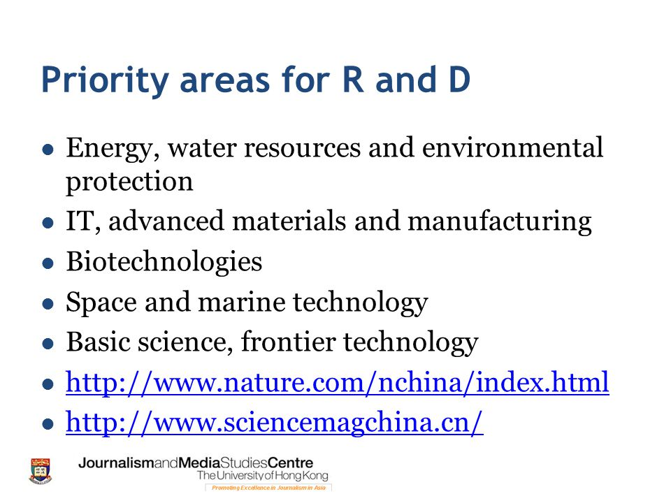 Priority areas for R and D Energy, water resources and environmental protection IT, advanced materials and manufacturing Biotechnologies Space and marine technology Basic science, frontier technology http://www.nature.com/nchina/index.html http://www.sciencemagchina.cn/