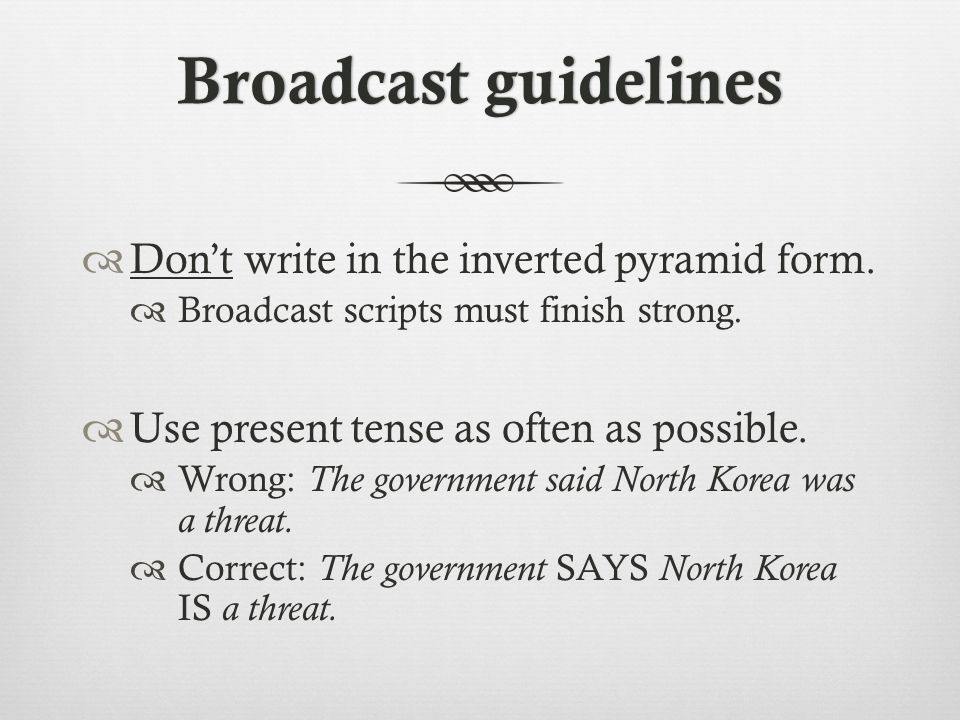Broadcast guidelinesBroadcast guidelines  Don't write in the inverted pyramid form.
