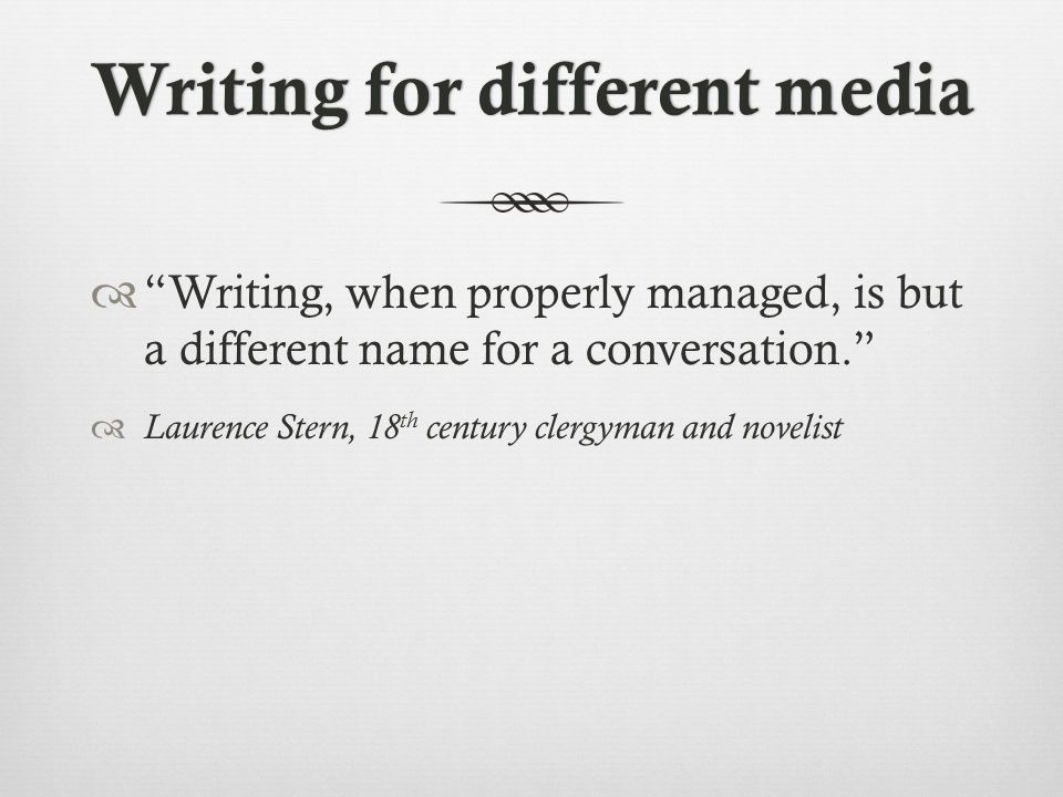 Writing for different mediaWriting for different media  Writing, when properly managed, is but a different name for a conversation.  Laurence Stern, 18 th century clergyman and novelist