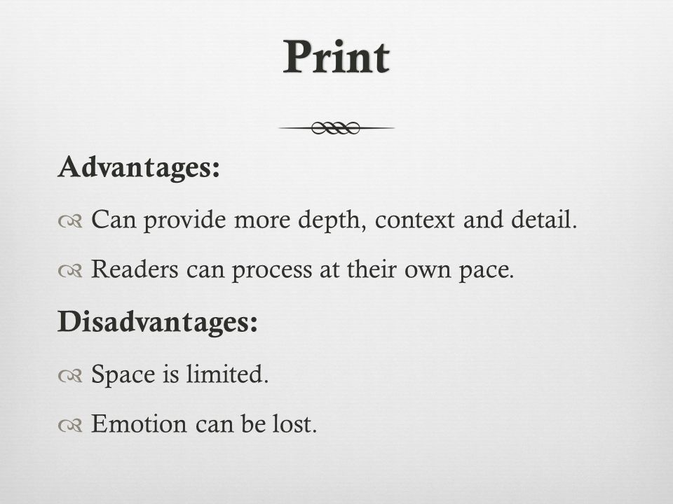 Print Advantages:  Can provide more depth, context and detail.