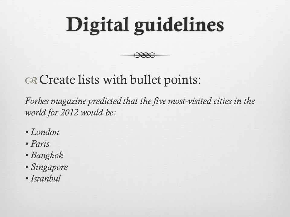 Digital guidelinesDigital guidelines  Create lists with bullet points: Forbes magazine predicted that the five most-visited cities in the world for 2012 would be: London Paris Bangkok Singapore Istanbul