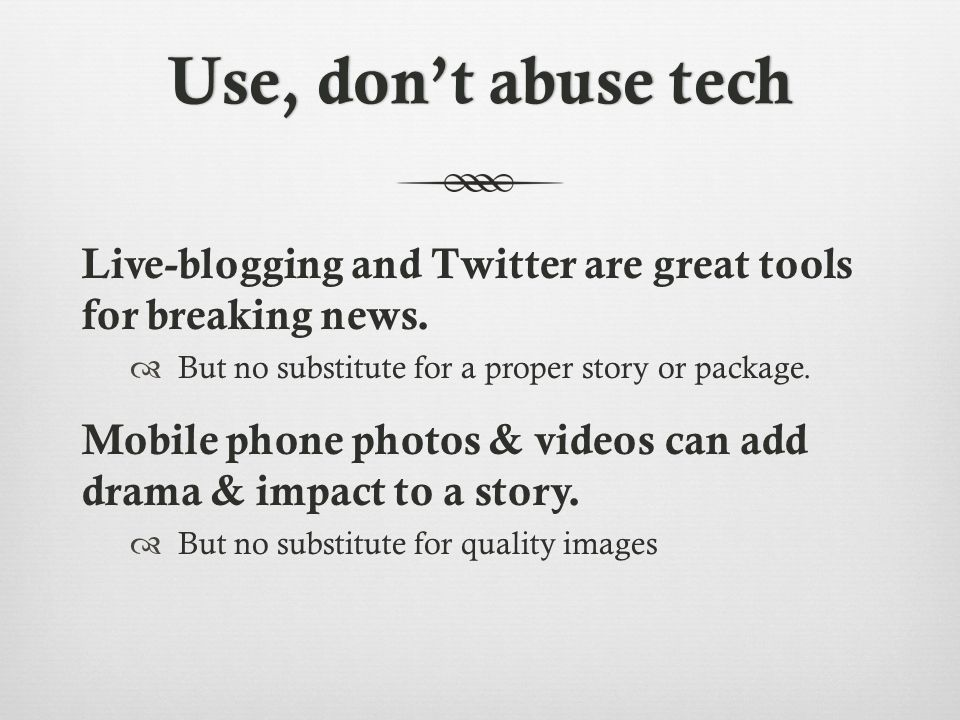 Use, don't abuse techUse, don't abuse tech Live-blogging and Twitter are great tools for breaking news.