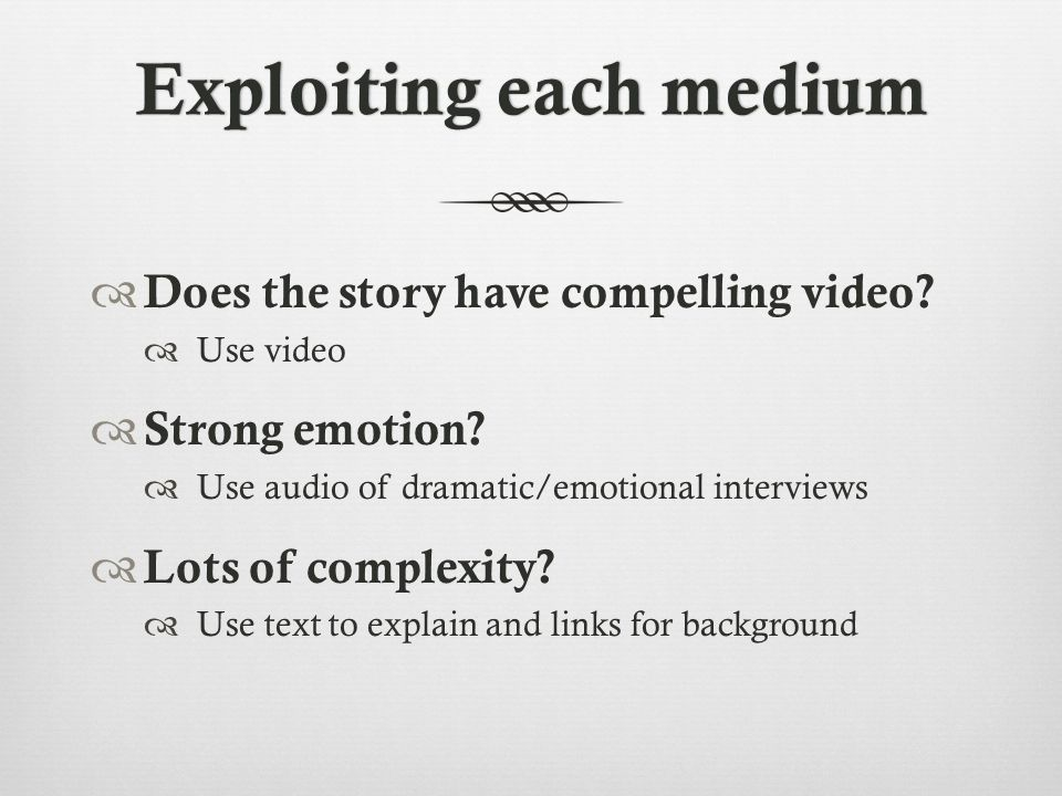 Exploiting each mediumExploiting each medium  Does the story have compelling video.