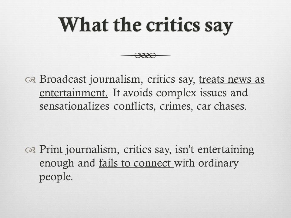 What the critics sayWhat the critics say  Broadcast journalism, critics say, treats news as entertainment.