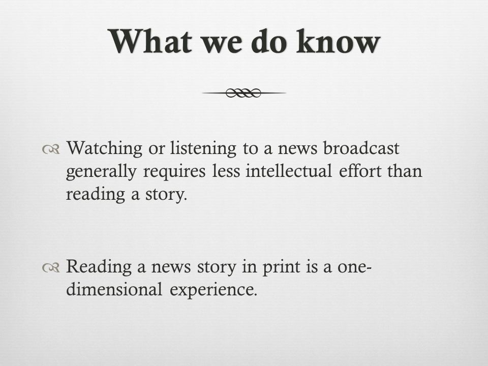 What we do knowWhat we do know  Watching or listening to a news broadcast generally requires less intellectual effort than reading a story.
