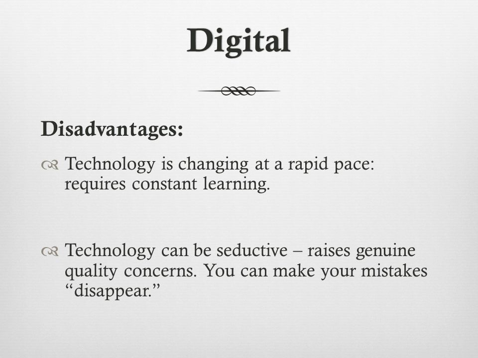 Digital Disadvantages:  Technology is changing at a rapid pace: requires constant learning.