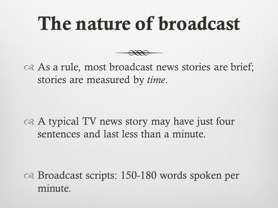 The nature of broadcastThe nature of broadcast  As a rule, most broadcast news stories are brief; stories are measured by time.