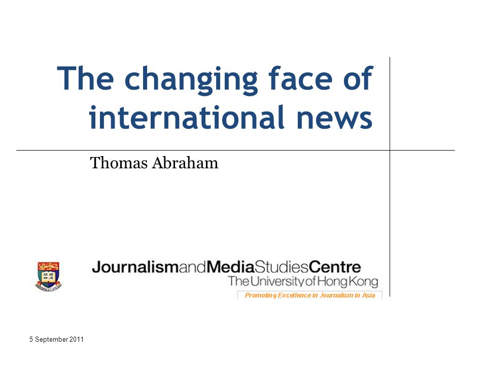 The changing face of international news Thomas Abraham 5 September 2011