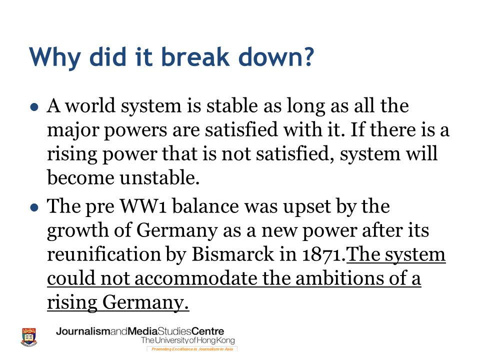 Why did it break down? A world system is stable as long as all the major powers are satisfied with it. If there is a rising power that is not satisfie