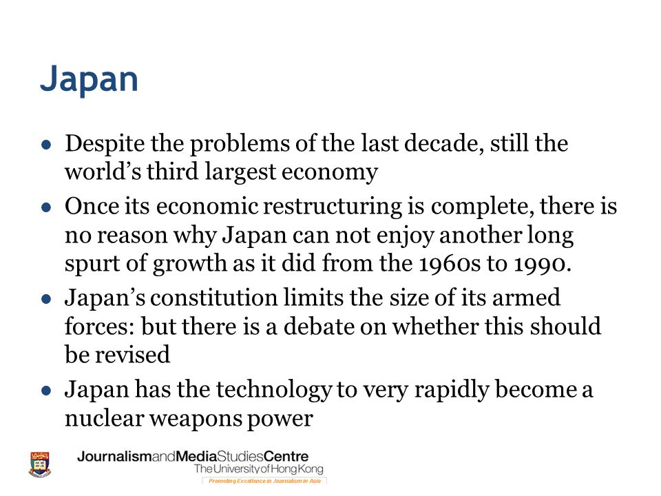 Japan Despite the problems of the last decade, still the world's third largest economy Once its economic restructuring is complete, there is no reason why Japan can not enjoy another long spurt of growth as it did from the 1960s to 1990.
