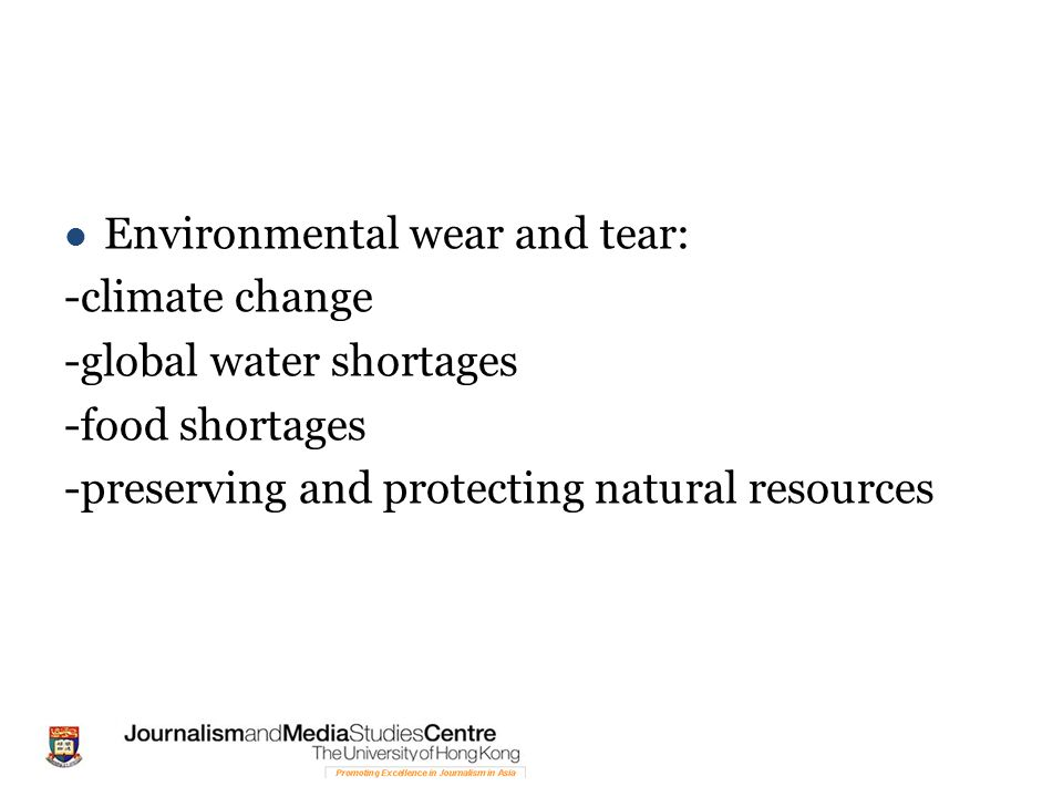 Environmental wear and tear: -climate change -global water shortages -food shortages -preserving and protecting natural resources