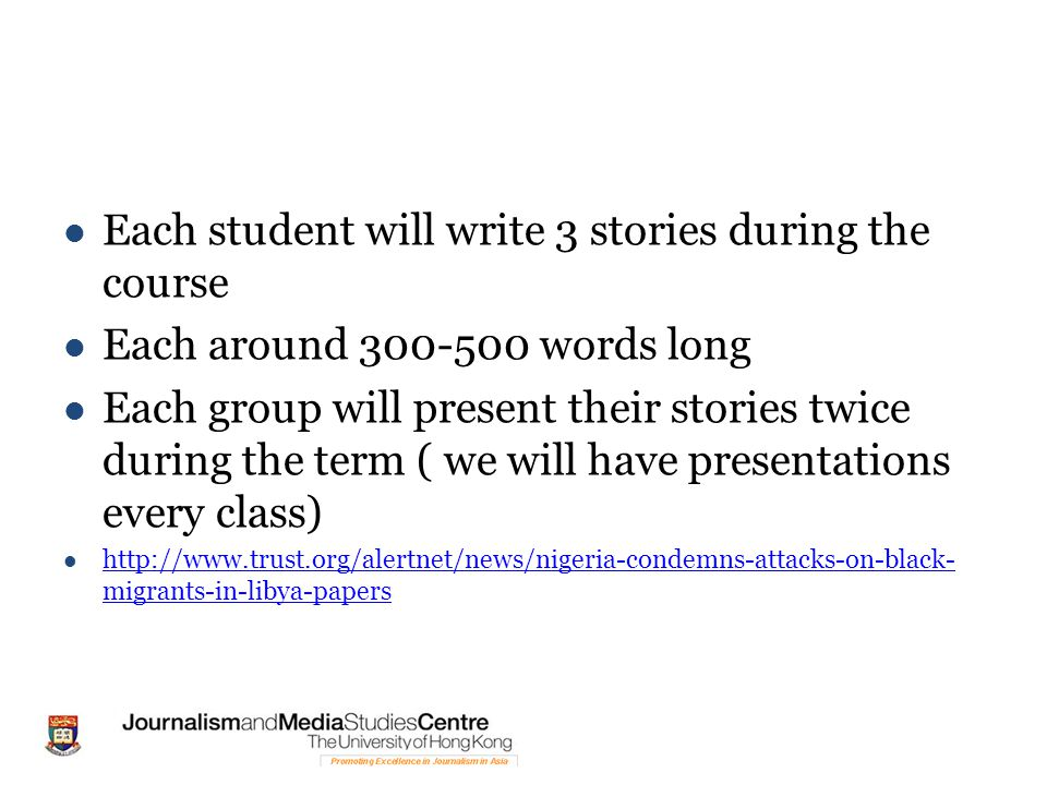 Each student will write 3 stories during the course Each around 300-500 words long Each group will present their stories twice during the term ( we will have presentations every class) http://www.trust.org/alertnet/news/nigeria-condemns-attacks-on-black- migrants-in-libya-papers http://www.trust.org/alertnet/news/nigeria-condemns-attacks-on-black- migrants-in-libya-papers
