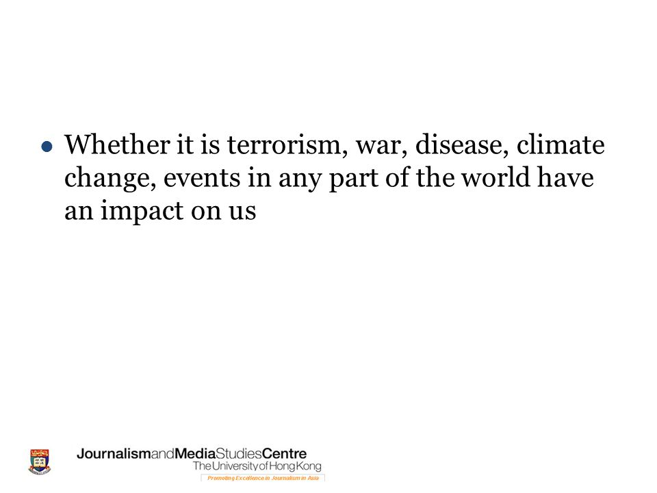 Whether it is terrorism, war, disease, climate change, events in any part of the world have an impact on us
