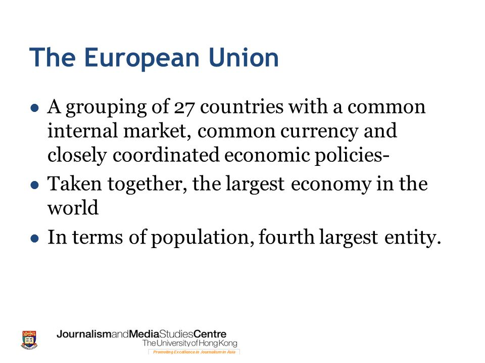 The European Union A grouping of 27 countries with a common internal market, common currency and closely coordinated economic policies- Taken together, the largest economy in the world In terms of population, fourth largest entity.