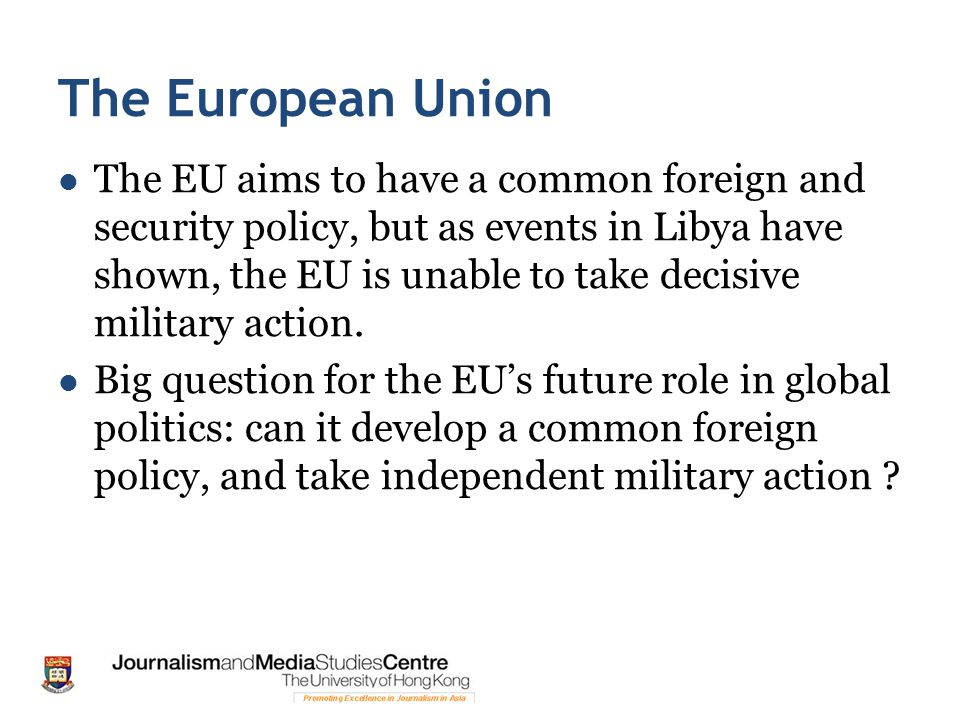 The European Union The EU aims to have a common foreign and security policy, but as events in Libya have shown, the EU is unable to take decisive military action.