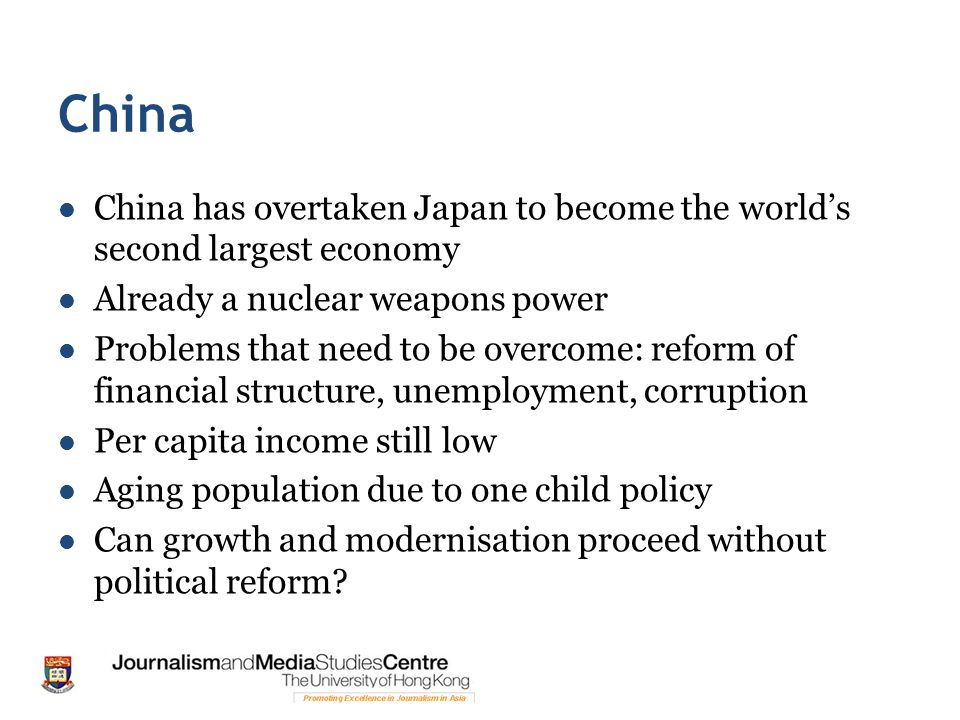 China China has overtaken Japan to become the world's second largest economy Already a nuclear weapons power Problems that need to be overcome: reform of financial structure, unemployment, corruption Per capita income still low Aging population due to one child policy Can growth and modernisation proceed without political reform