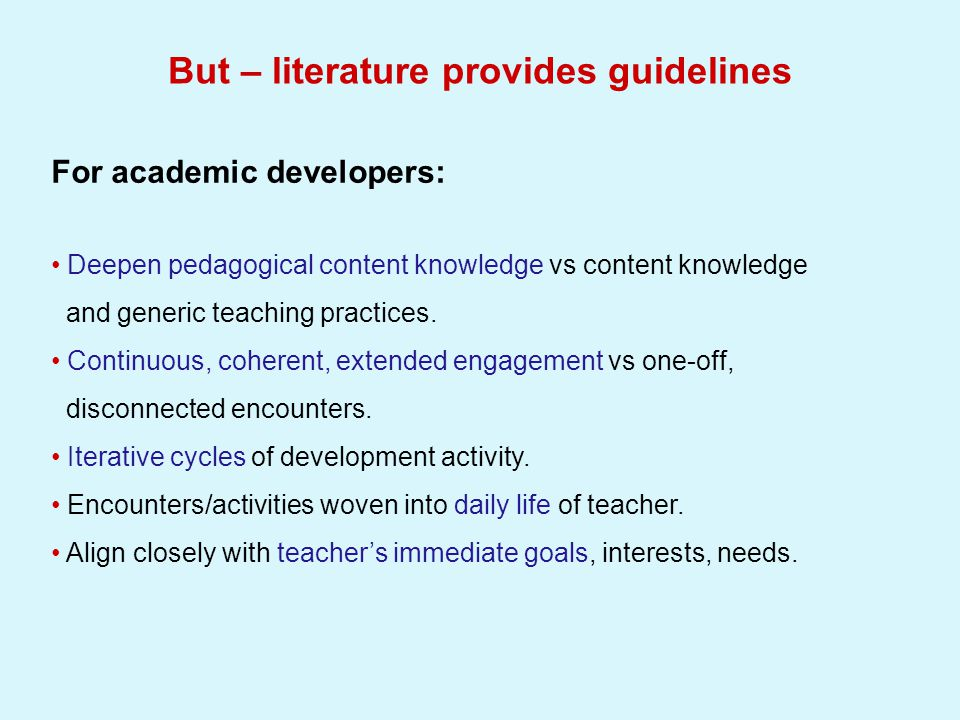 But – literature provides guidelines For academic developers: Deepen pedagogical content knowledge vs content knowledge and generic teaching practices