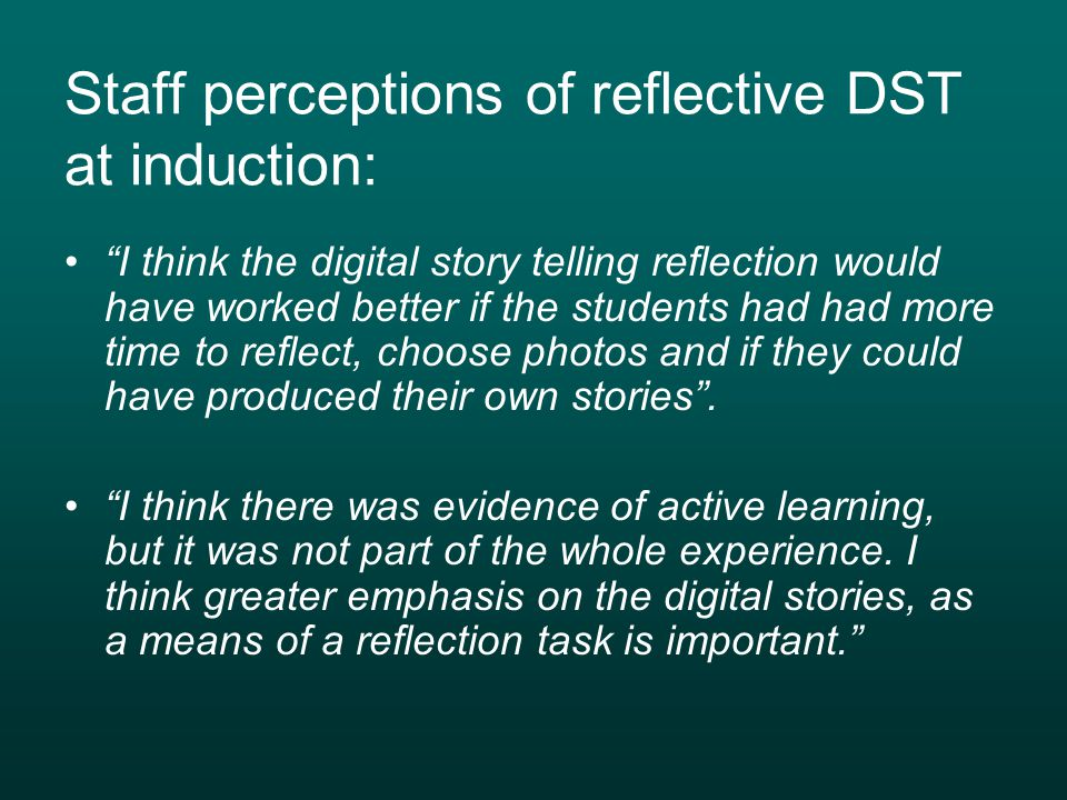 Staff perceptions of reflective DST at induction: I think the digital story telling reflection would have worked better if the students had had more time to reflect, choose photos and if they could have produced their own stories .