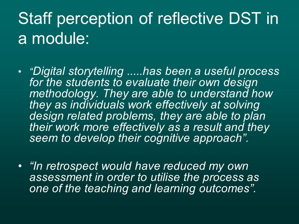 Staff perception of reflective DST in a module: Digital storytelling.....has been a useful process for the students to evaluate their own design methodology.