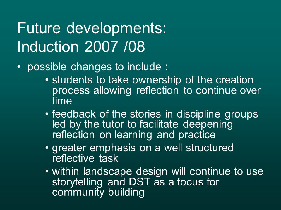 Future developments: Induction 2007 /08 possible changes to include : students to take ownership of the creation process allowing reflection to continue over time feedback of the stories in discipline groups led by the tutor to facilitate deepening reflection on learning and practice greater emphasis on a well structured reflective task within landscape design will continue to use storytelling and DST as a focus for community building